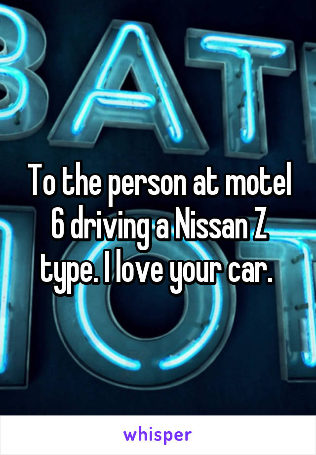 To the person at motel 6 driving a Nissan Z type. I love your car.
