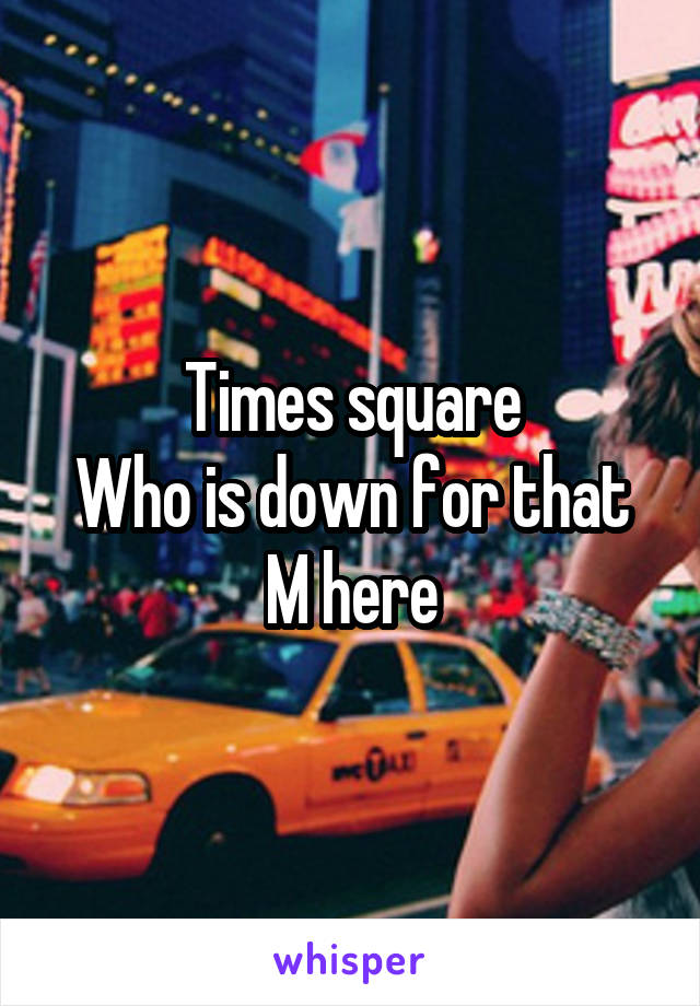 Times square Who is down for that M here