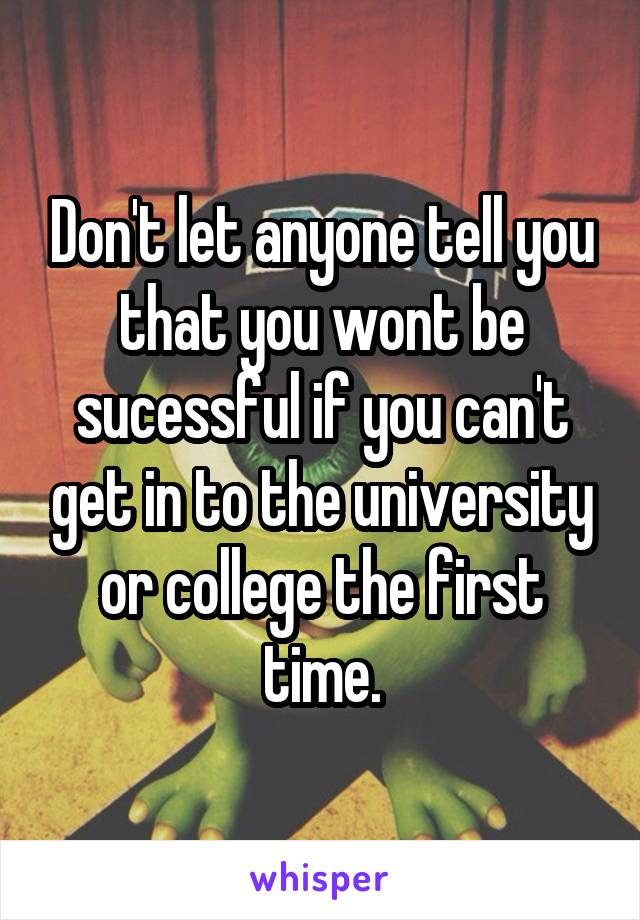 Don't let anyone tell you that you wont be sucessful if you can't get in to the university or college the first time.