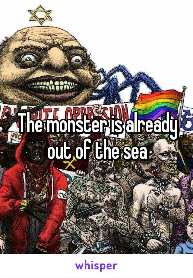The monster is already out of the sea