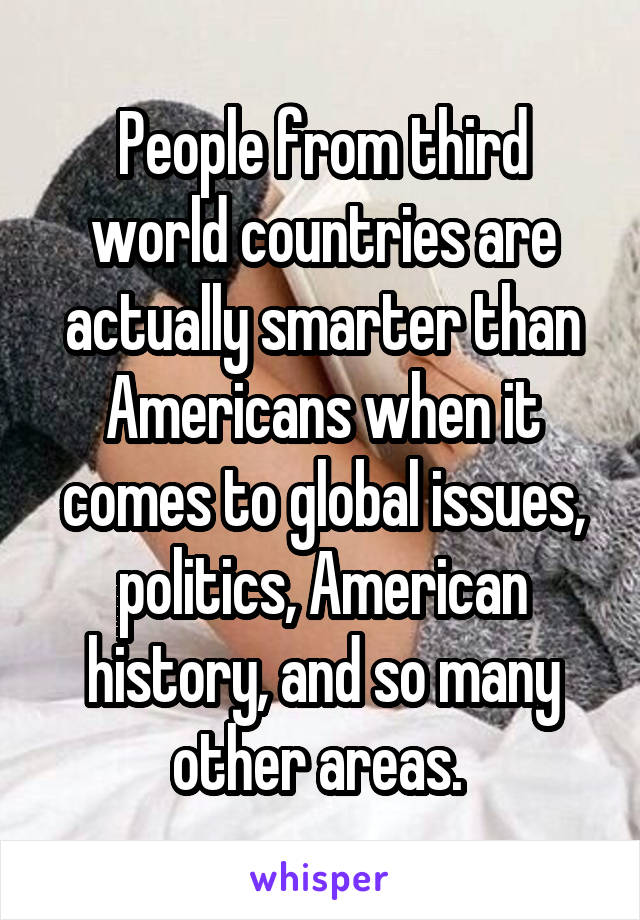 People from third world countries are actually smarter than Americans when it comes to global issues, politics, American history, and so many other areas.