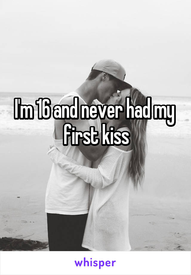 I'm 16 and never had my  first kiss