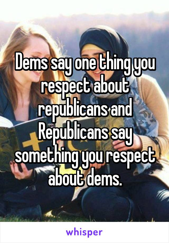 Dems say one thing you respect about republicans and Republicans say something you respect about dems.
