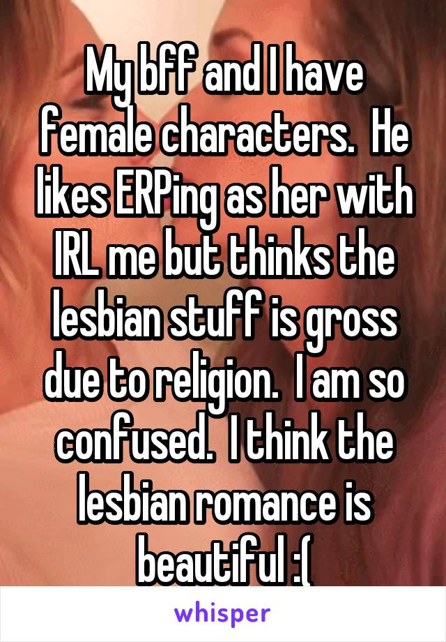 My bff and I have female characters.  He likes ERPing as her with IRL me but thinks the lesbian stuff is gross due to religion.  I am so confused.  I think the lesbian romance is beautiful :(