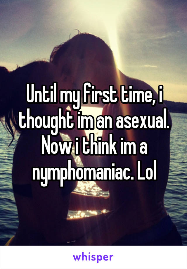 Until my first time, i thought im an asexual. Now i think im a nymphomaniac. Lol