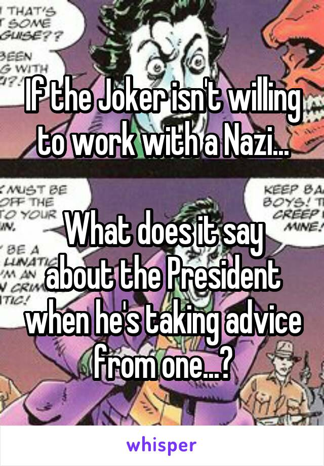 If the Joker isn't willing to work with a Nazi...  What does it say about the President when he's taking advice from one...?