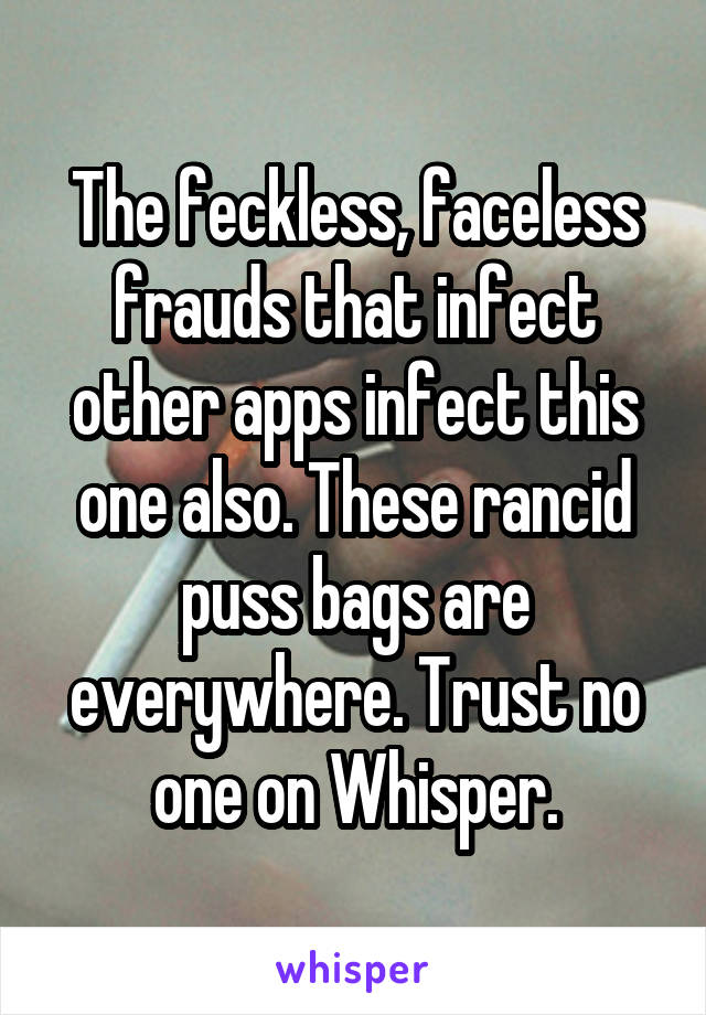 The feckless, faceless frauds that infect other apps infect this one also. These rancid puss bags are everywhere. Trust no one on Whisper.