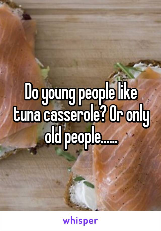 Do young people like tuna casserole? Or only old people......