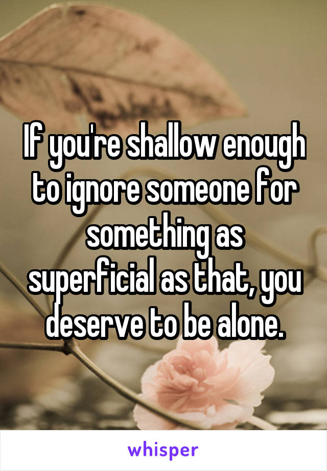 If you're shallow enough to ignore someone for something as superficial as that, you deserve to be alone.