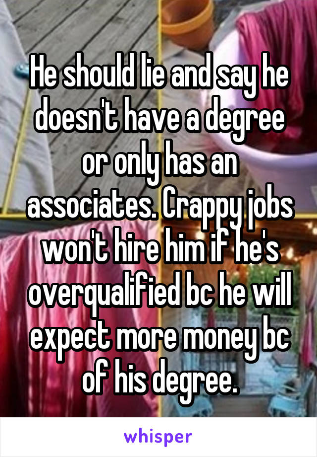 He should lie and say he doesn't have a degree or only has an associates. Crappy jobs won't hire him if he's overqualified bc he will expect more money bc of his degree.