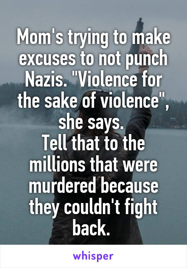 """Mom's trying to make excuses to not punch Nazis. """"Violence for the sake of violence"""", she says.  Tell that to the millions that were murdered because they couldn't fight back."""