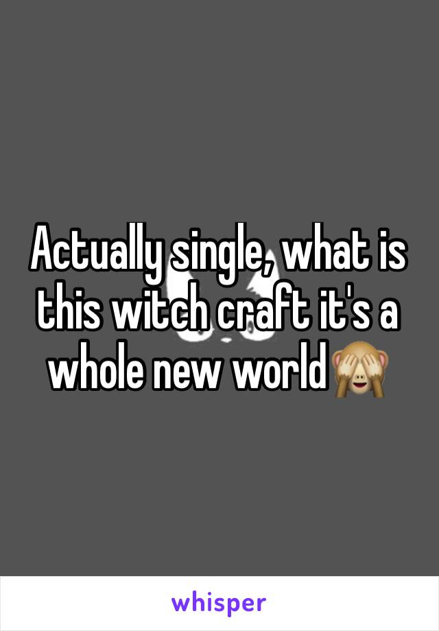Actually single, what is this witch craft it's a whole new world🙈