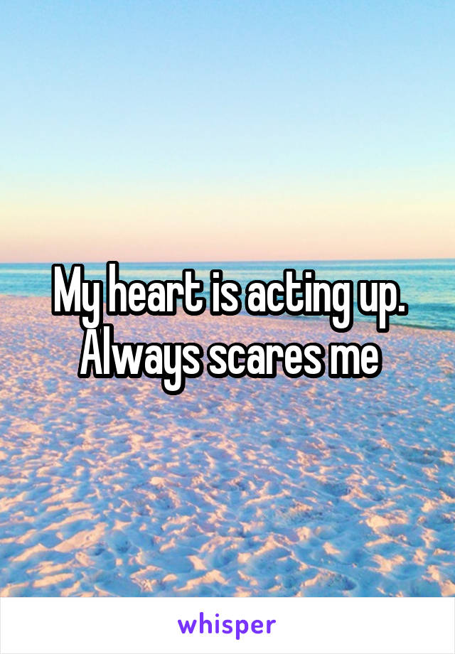 My heart is acting up. Always scares me