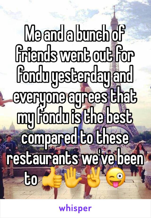 Me and a bunch of friends went out for fondu yesterday and everyone agrees that my fondu is the best compared to these restaurants we've been to 👍✋️✌️😜