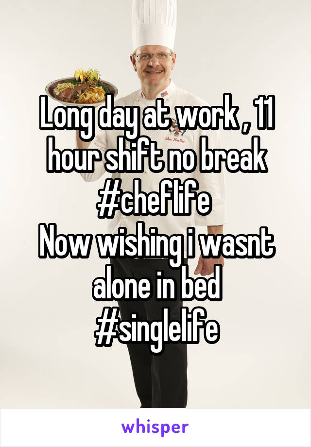 Long day at work , 11 hour shift no break #cheflife  Now wishing i wasnt alone in bed #singlelife