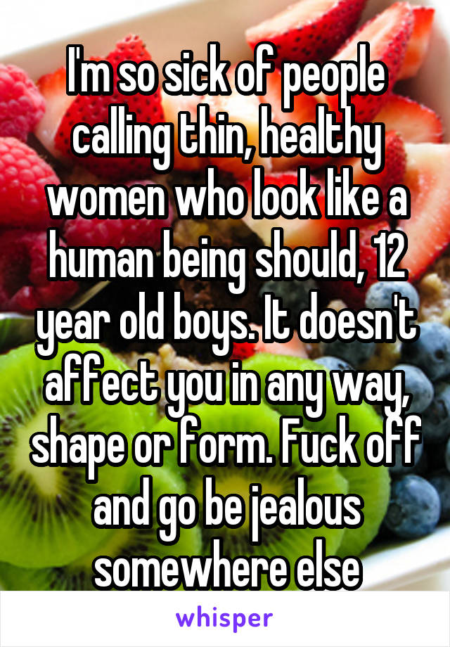 I'm so sick of people calling thin, healthy women who look like a human being should, 12 year old boys. It doesn't affect you in any way, shape or form. Fuck off and go be jealous somewhere else