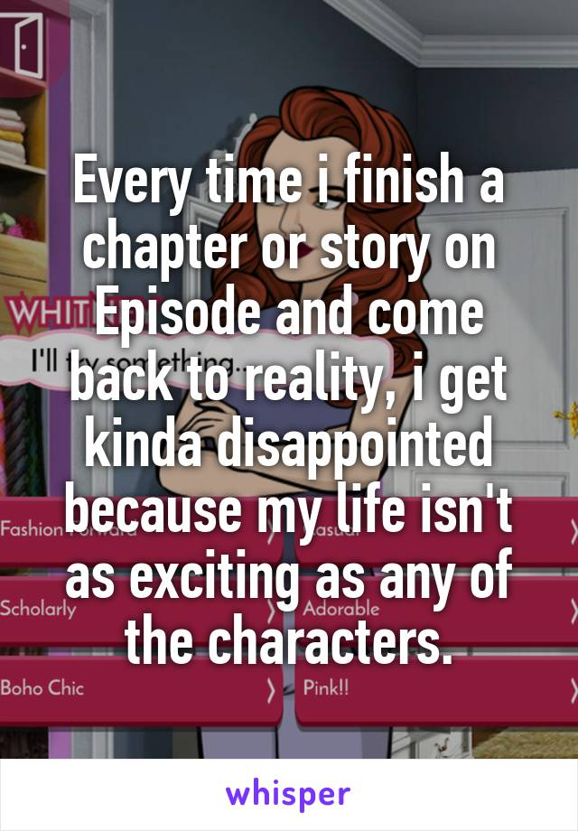 Every time i finish a chapter or story on Episode and come back to reality, i get kinda disappointed because my life isn't as exciting as any of the characters.