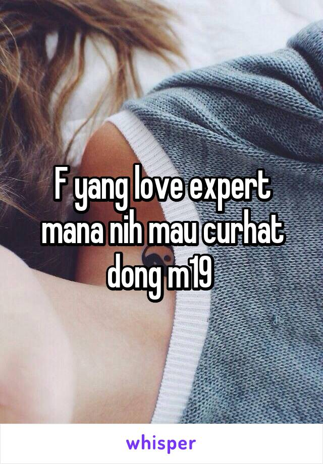 F yang love expert mana nih mau curhat dong m19