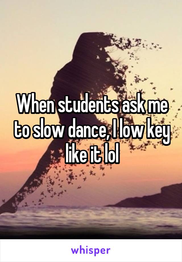 When students ask me to slow dance, I low key like it lol
