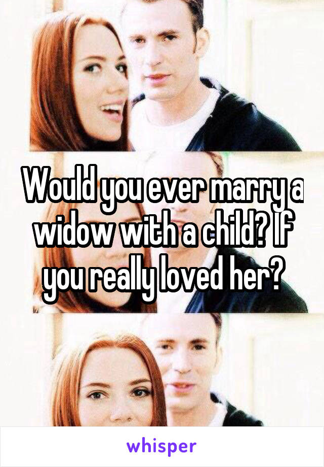 Would you ever marry a widow with a child? If you really loved her?