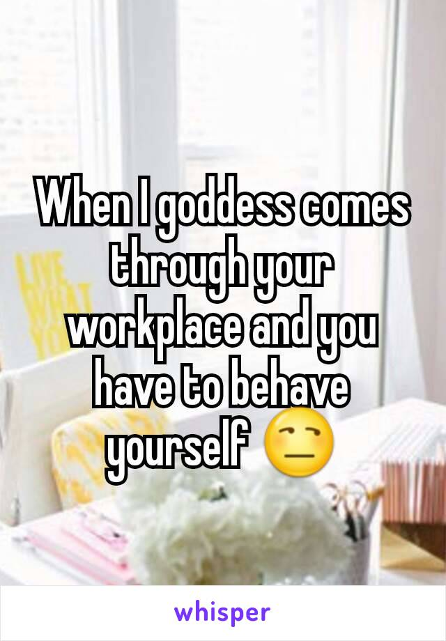 When I goddess comes through your workplace and you have to behave yourself 😒