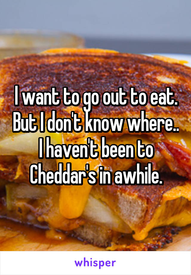 I want to go out to eat. But I don't know where.. I haven't been to Cheddar's in awhile.