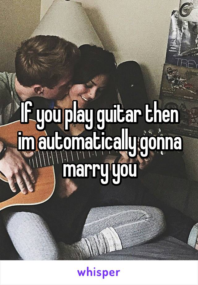 If you play guitar then im automatically gonna marry you