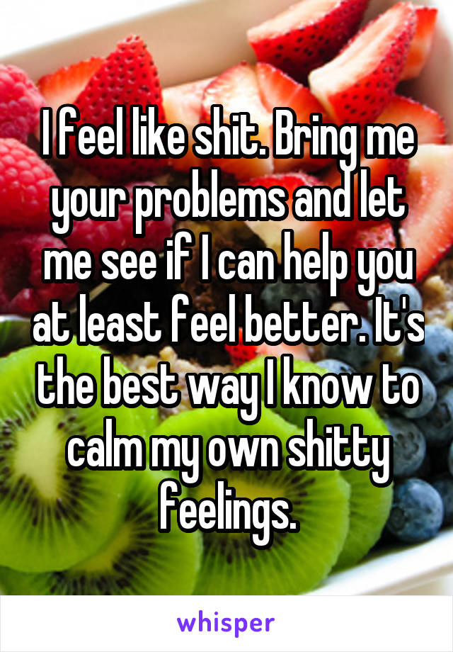 I feel like shit. Bring me your problems and let me see if I can help you at least feel better. It's the best way I know to calm my own shitty feelings.
