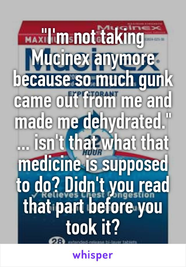 """""""I'm not taking Mucinex anymore because so much gunk came out from me and made me dehydrated."""" ... isn't that what that medicine is supposed to do? Didn't you read that part before you took it?"""