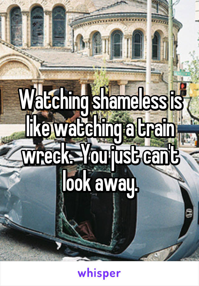 Watching shameless is like watching a train wreck.  You just can't look away.