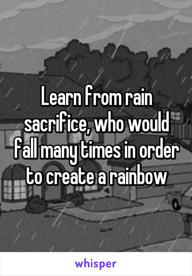 Learn from rain sacrifice, who would fall many times in order to create a rainbow