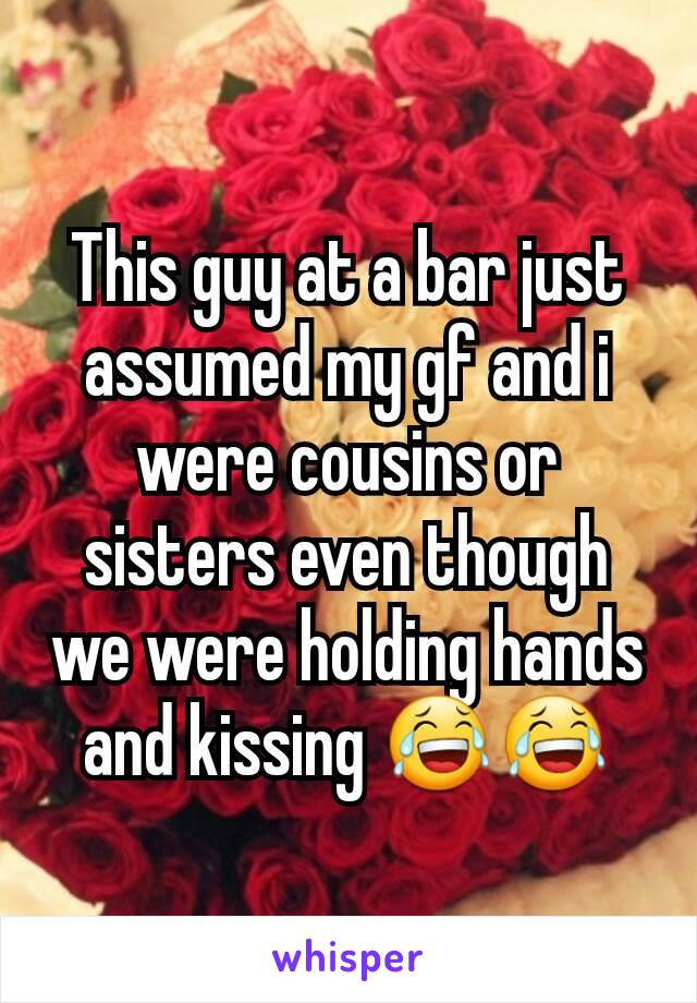 This guy at a bar just assumed my gf and i were cousins or sisters even though we were holding hands and kissing 😂😂