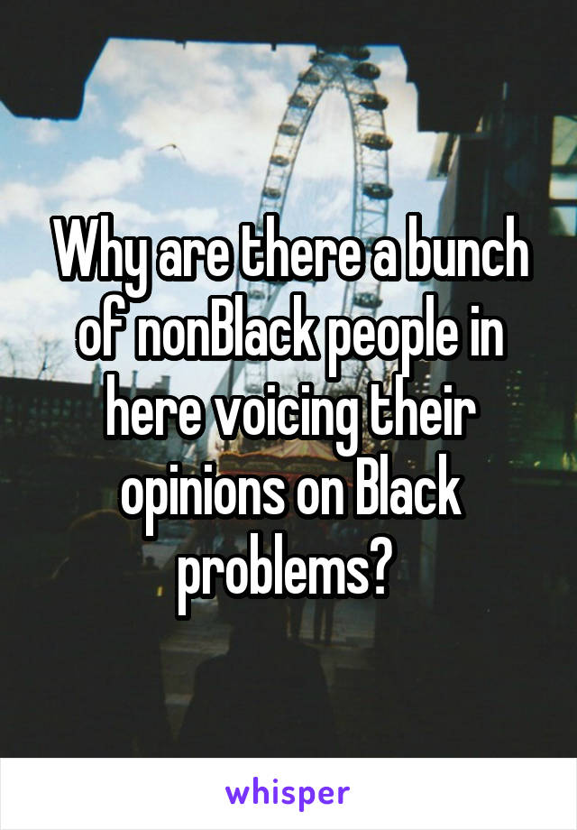 Why are there a bunch of nonBlack people in here voicing their opinions on Black problems?