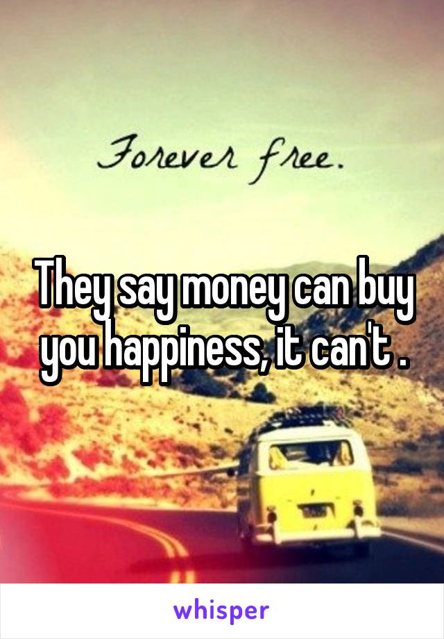 They say money can buy you happiness, it can't .
