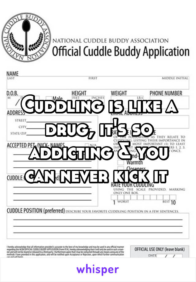 Cuddling is like a drug, it's so addicting & you can never kick it