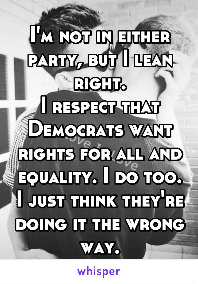 I'm not in either party, but I lean right. I respect that Democrats want rights for all and equality. I do too. I just think they're doing it the wrong way.