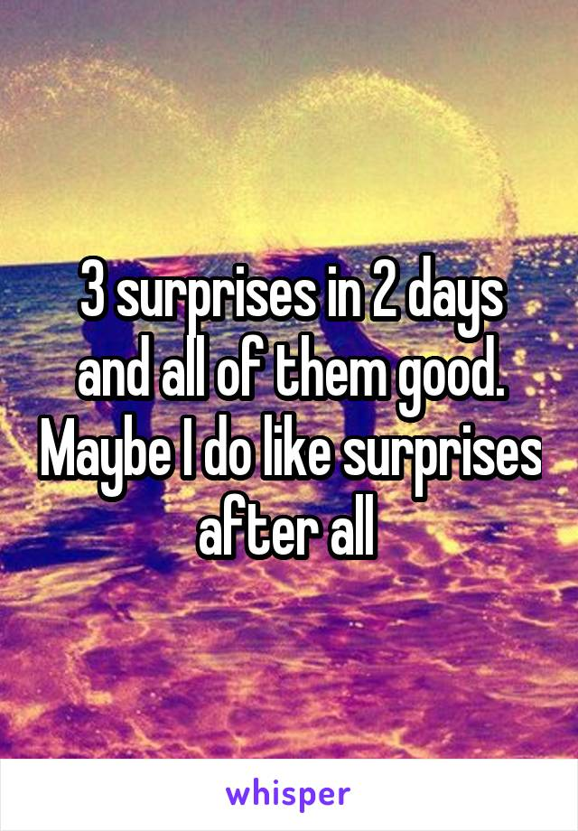 3 surprises in 2 days and all of them good. Maybe I do like surprises after all