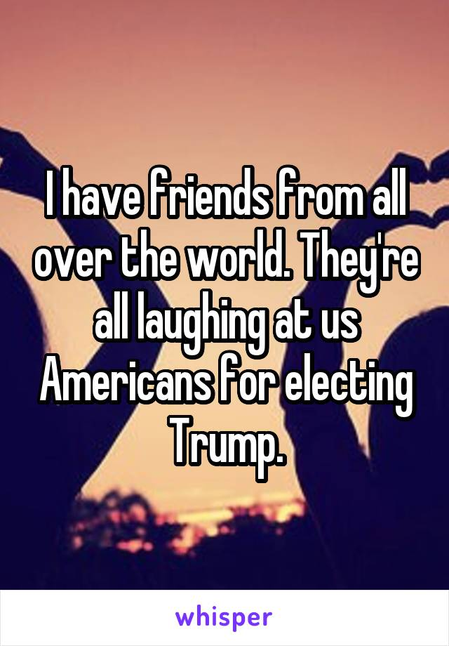 I have friends from all over the world. They're all laughing at us Americans for electing Trump.
