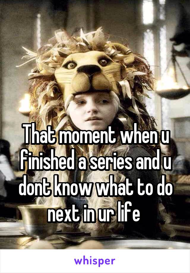 That moment when u finished a series and u dont know what to do next in ur life