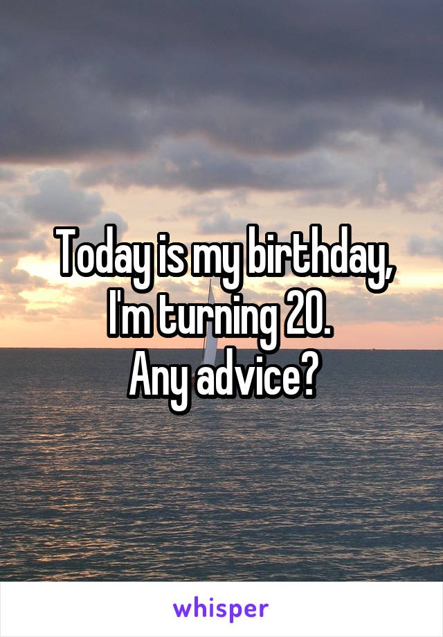 Today is my birthday, I'm turning 20.  Any advice?