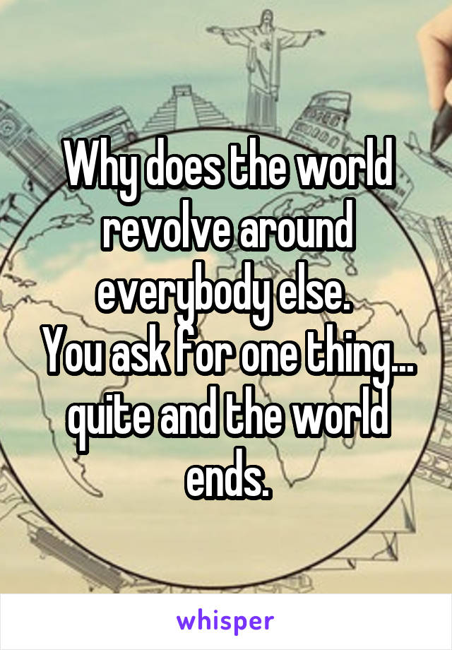 Why does the world revolve around everybody else.  You ask for one thing... quite and the world ends.