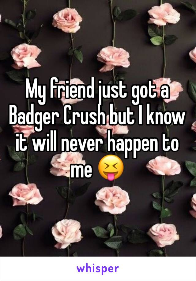 My friend just got a Badger Crush but I know it will never happen to me 😝