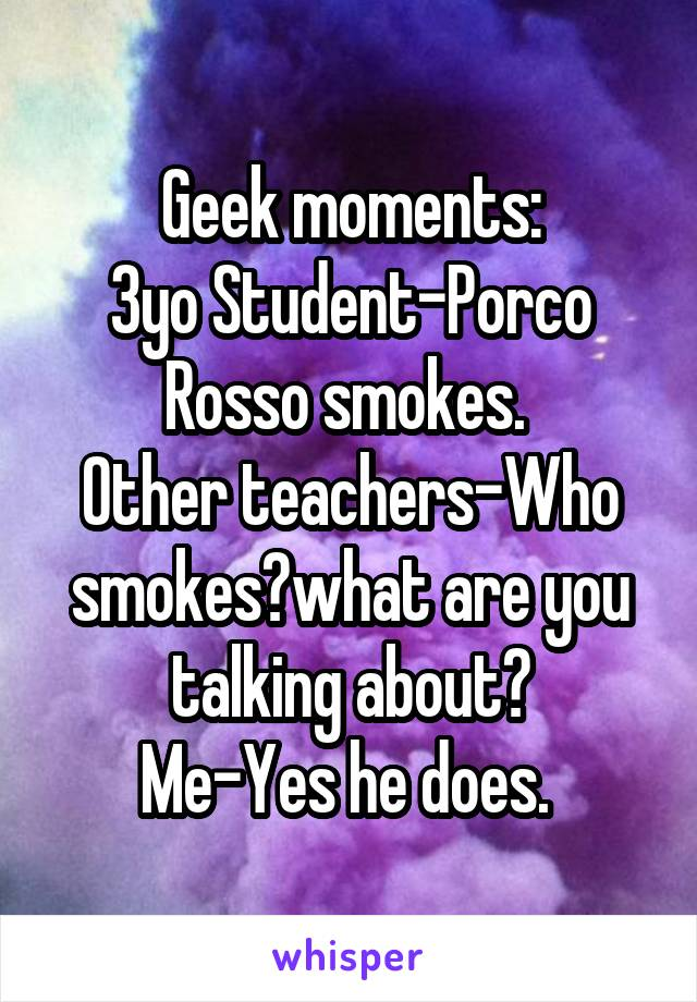 Geek moments: 3yo Student-Porco Rosso smokes.  Other teachers-Who smokes?what are you talking about? Me-Yes he does.
