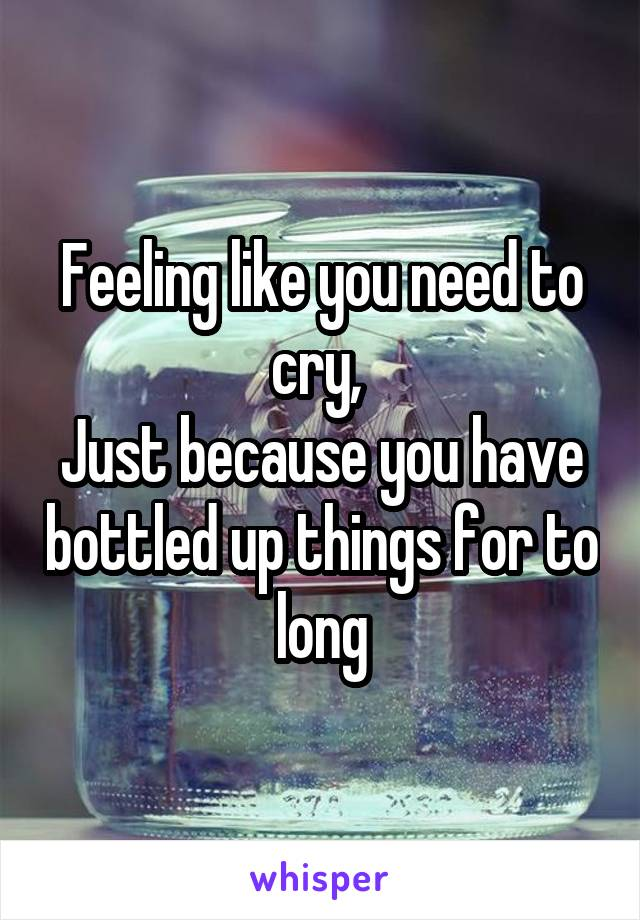 Feeling like you need to cry,  Just because you have bottled up things for to long
