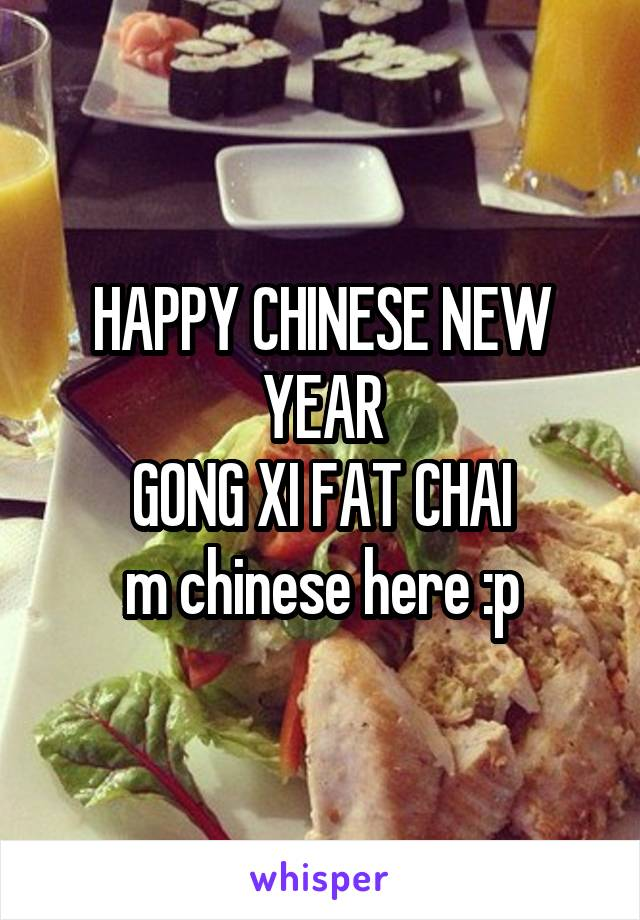 HAPPY CHINESE NEW YEAR GONG XI FAT CHAI m chinese here :p