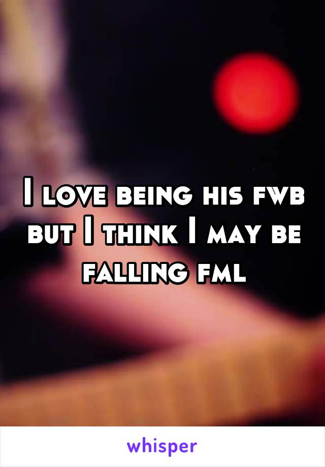 I love being his fwb but I think I may be falling fml