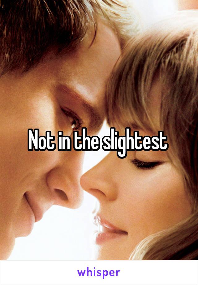 Not in the slightest