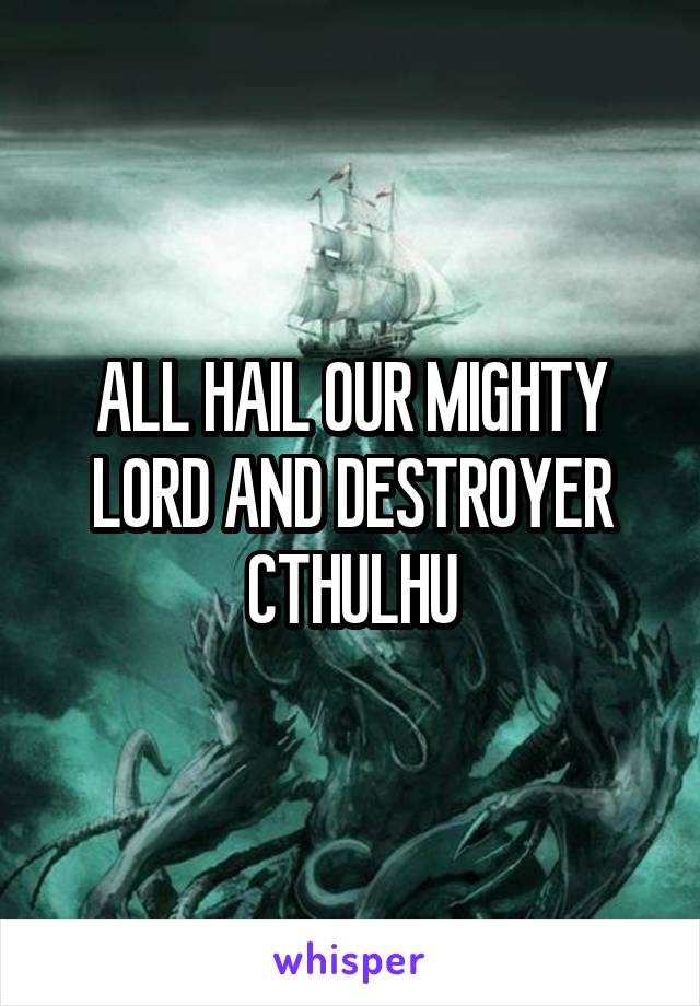 ALL HAIL OUR MIGHTY LORD AND DESTROYER CTHULHU