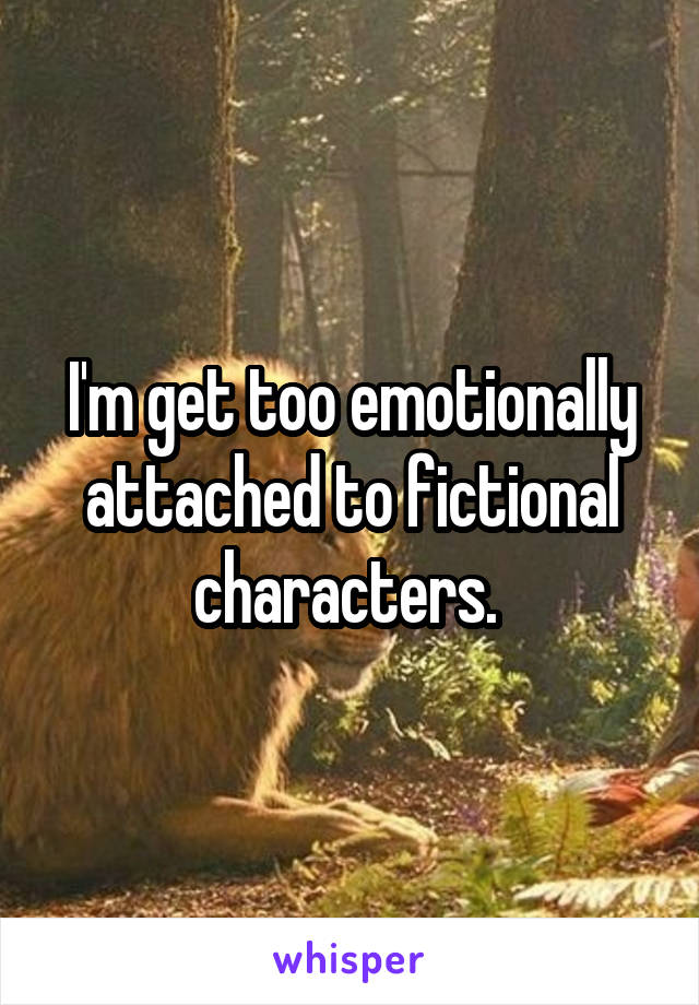 I'm get too emotionally attached to fictional characters.