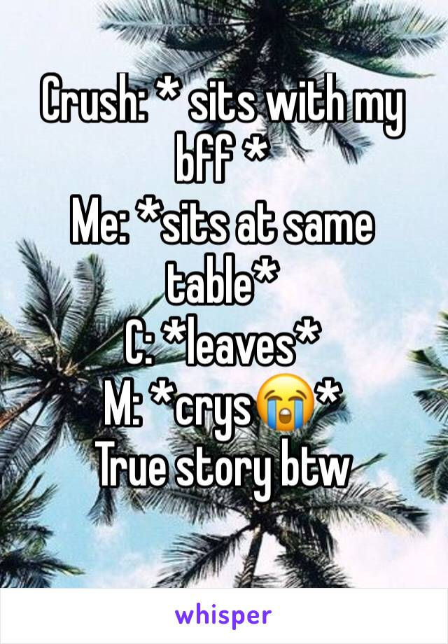 Crush: * sits with my bff *  Me: *sits at same table* C: *leaves*  M: *crys😭*  True story btw